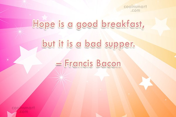 Quote: Hope is a good breakfast, but it...