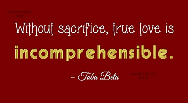 Quote: Without sacrifice, true love is incomprehensible. –...