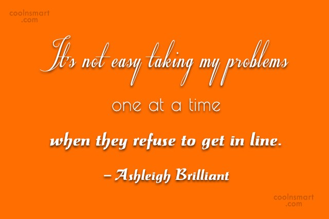 Quote: It's not easy taking my problems one...
