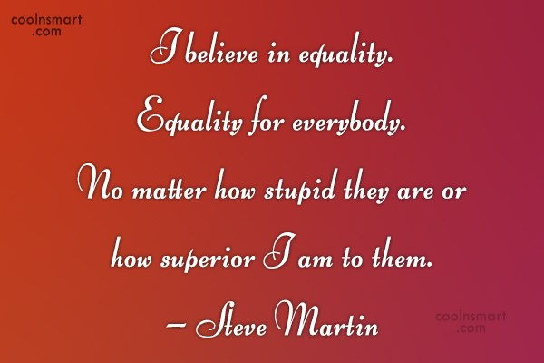Quote: I believe in equality. Equality for everybody....