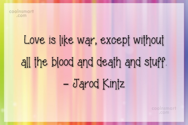 Quote: Love is like war, except without all...