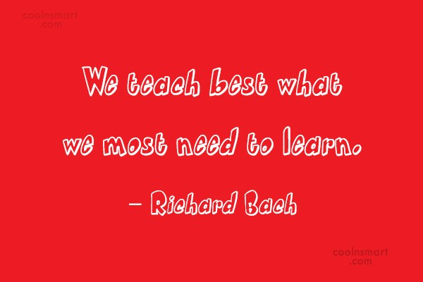 Learning Quote: We teach best what we most need...