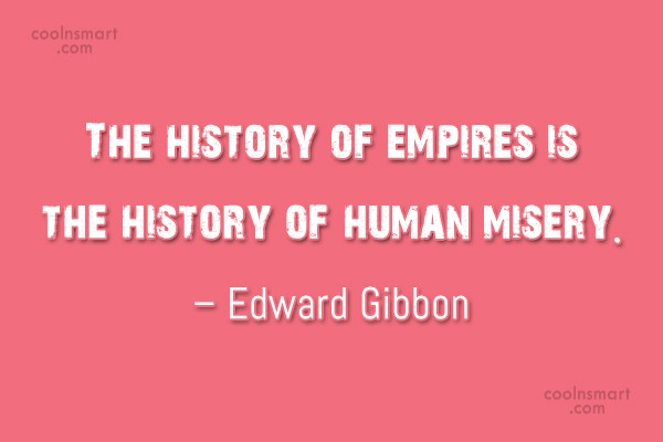 History Quote: The history of empires is the history...
