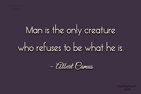 Quote: Man is the only creature who refuses...