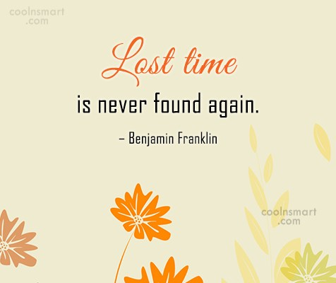 Quote: Lost time is never found again. –...