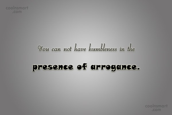 Arrogance Quote: You can not have humbleness in the...