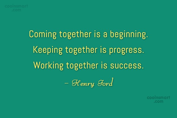 Quote: Coming together is a beginning. Keeping together...