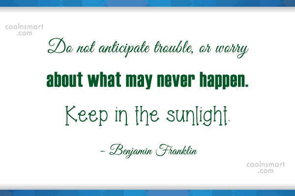 Quote: Do not anticipate trouble, or worry about...