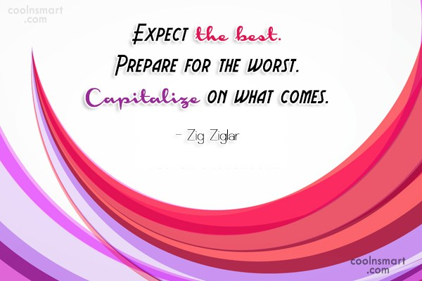 Quote: Expect the best. Prepare for the worst....