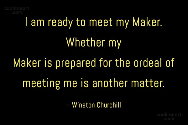 Quote: I am ready to meet my Maker....