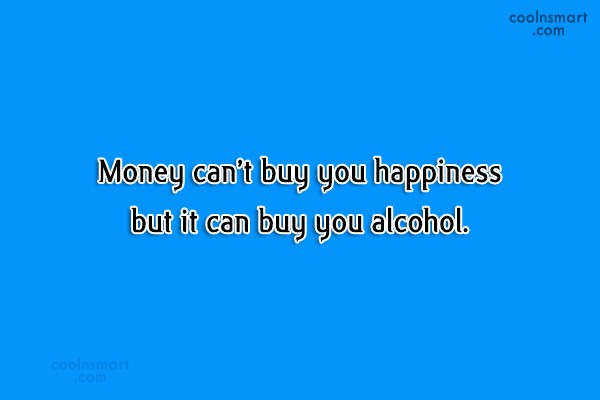 Alcohol Quote: Money can't buy you happiness but it...