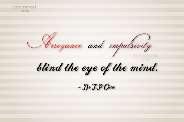Arrogance Quote: Arrogance and impulsivity blind the eye of...