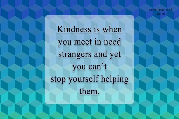 Help Quote: Kindness is when you meet in need...