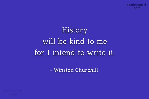 Quote: History will be kind to me for...