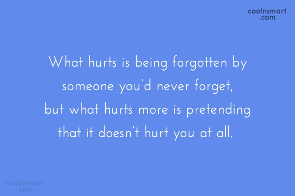 Being Forgotten Quote: What hurts is being forgotten by someone...