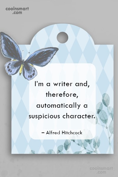 Quote: I'm a writer and, therefore, automatically a...