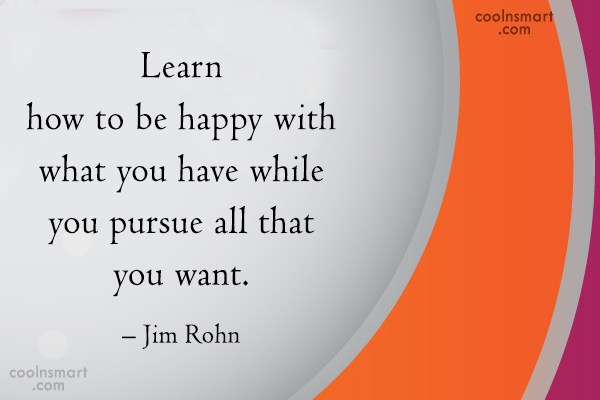 Quote: Learn how to be happy with what...