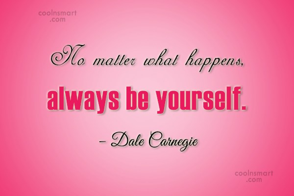 Quote: No matter what happens, always be yourself....