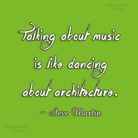 Quote: Talking about music is like dancing about...