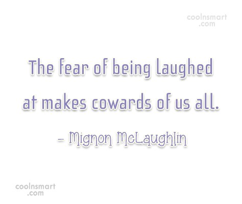 Quote: The fear of being laughed at makes...