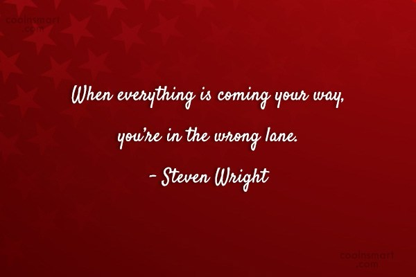 Quote: When everything is coming your way, you're...