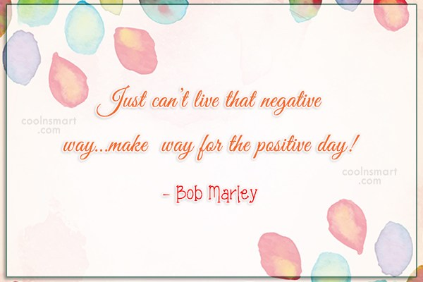 Quote: Just can't live that negative way…make way...