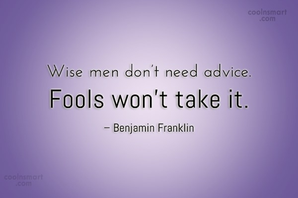 Quote: Wise men don't need advice. Fools won't...