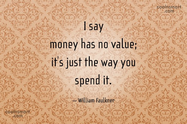 Quote: I say money has no value; it's...