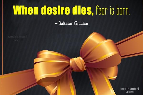 Fear Quote: When desire dies, fear is born. –...