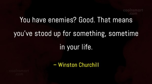 Quote: You have enemies? Good. That means you've...