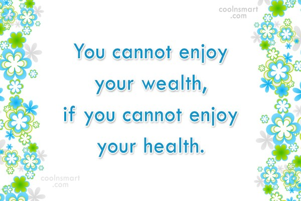Health Quote: You cannot enjoy your wealth, if you...
