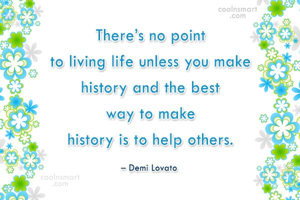 History Quote: There's no point to living life unless...