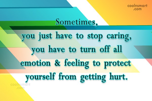 Hurt Quote: Sometimes, you just have to stop caring,you...