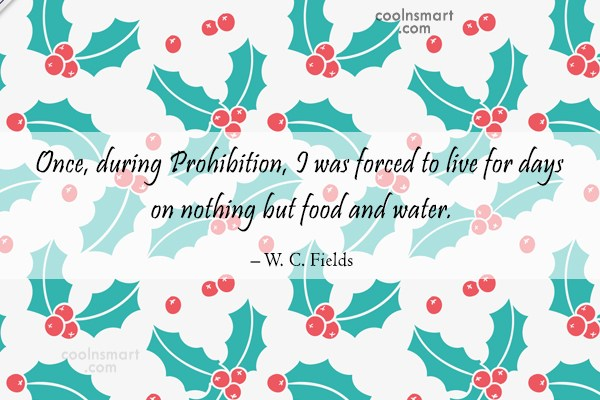 Alcohol Quote: Once, during Prohibition, I was forced to...