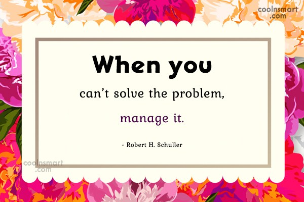 Quote: When you can't solve the problem, manage...