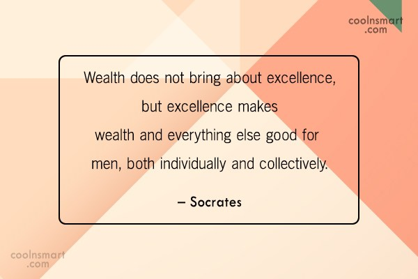 Quote: Wealth does not bring about excellence, but...