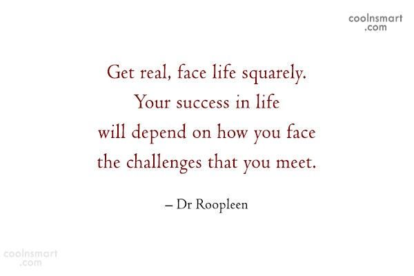 Quote: Get real, face life squarely. Your success...