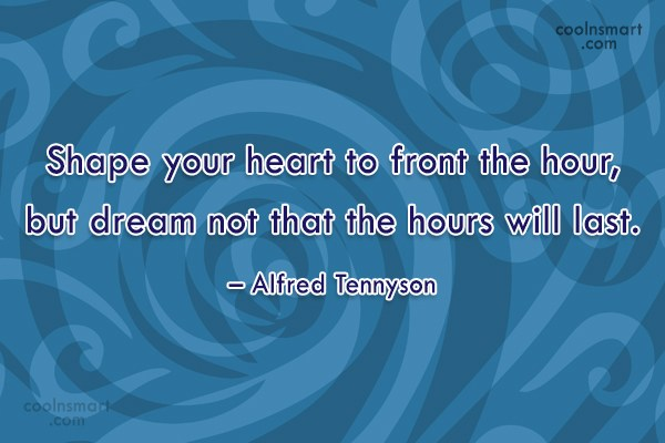 Quote: Shape your heart to front the hour,...