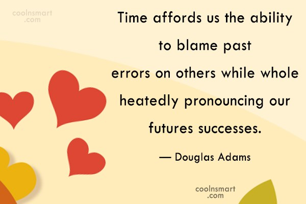 Quote: Time affords us the ability to blame...
