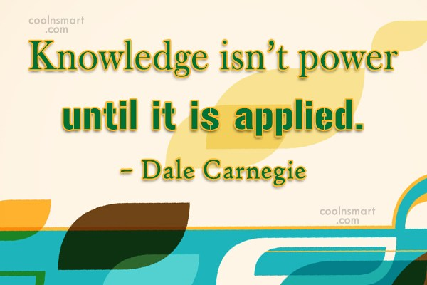 Quote: Knowledge isn't power until it is applied....