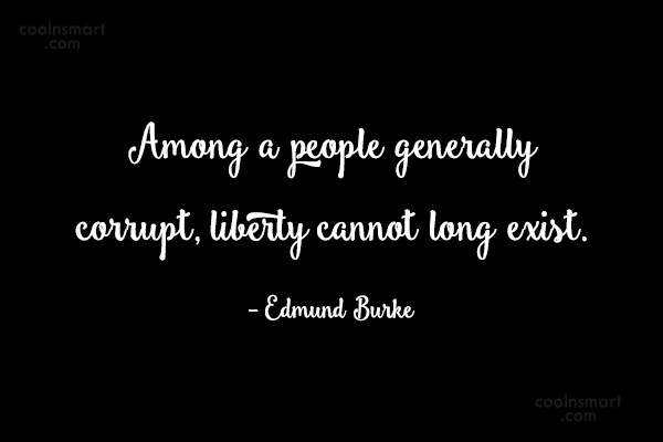 Quote: Among a people generally corrupt, liberty cannot...