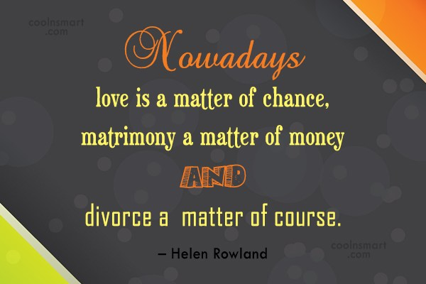 Quote: Nowadays love is a matter of chance,...