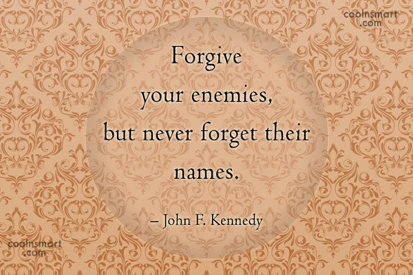 Quote: Forgive your enemies, but never forget their...