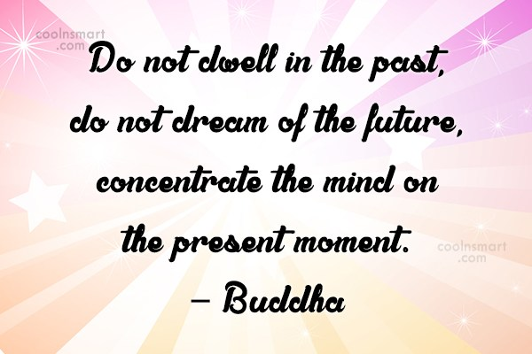 Quote: Do not dwell in the past, do...