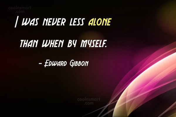 Quote: I was never less alone than when...
