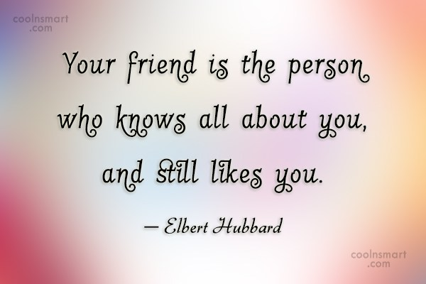 Quote: Your friend is the person who knows...