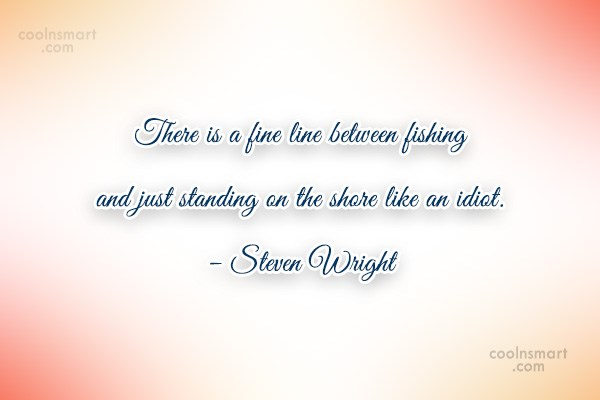 Quote: There is a fine line between fishing...