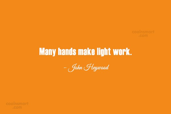 Teamwork Quote: Many hands make light work. – John...