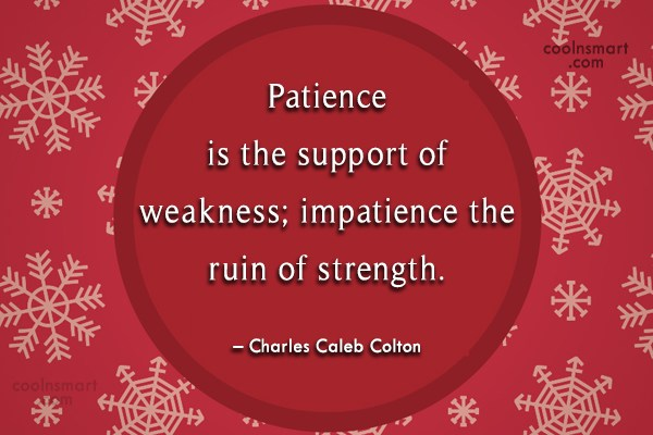 Quote: Patience is the support of weakness; impatience...