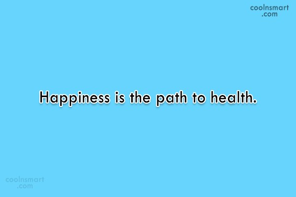 Health Quote: Happiness is the path to health.